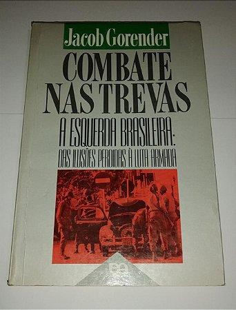 Combate nas trevas - Jacob Gorender - A esquerda Brasileira: das ilusões perdidas à luta armada