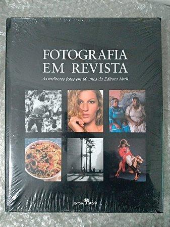 Fotografia em Revista - As Melhores Fotos em 60 Anos da Editora Abril