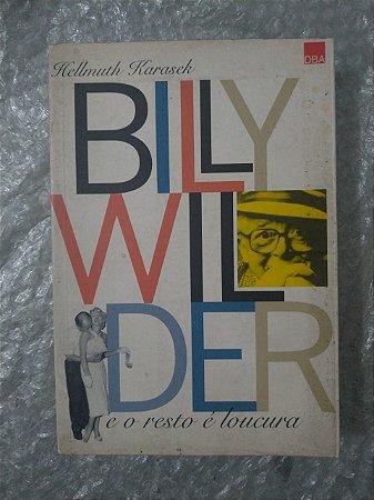 Billy Wilder e o Resto é Loucura - Hellmuth Karasek