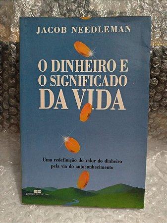 O Dinheiro e o Significado da Vida - Jacob Needleman
