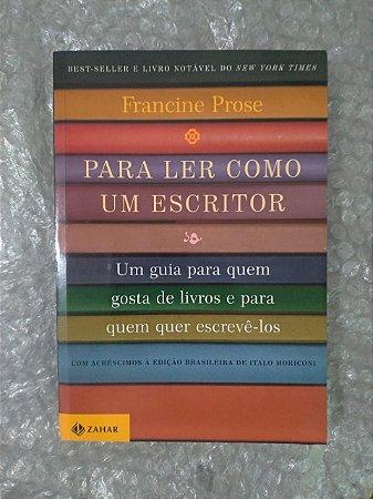Para Ler Como Escritor - Francine Prose