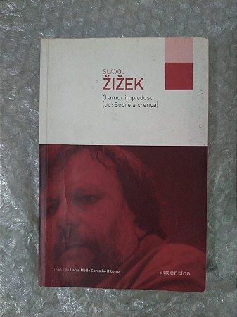 O Amor Impiedoso (ou: Sobre a Crença) - Slavoj Zizek