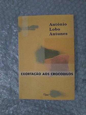 Exortação Aos Crocodilos - António Lobo Antunes