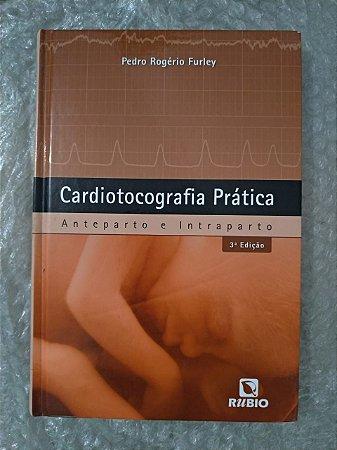 Cardiotocografia Prática: Anteparto e Intraparto - Pedro Rogério Furley