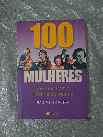 100 Mulheres que Mudaram a História do Mundo  - Gail Meye Rolka