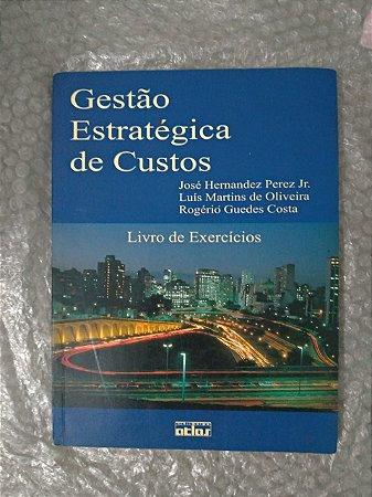 Gestão Estratégica de Custo: Livro de Exercícios - José Hernandez Pezes Jr, Luís martins de Oliveira e Rogério Guedes Costa