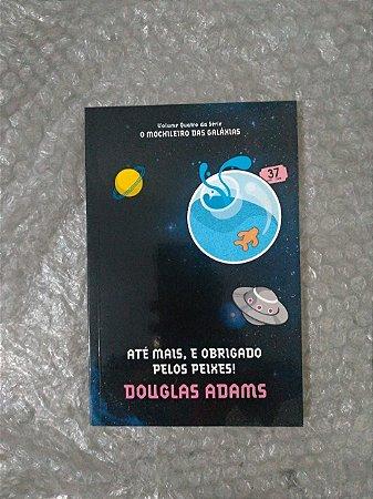 Até Mais, e Obrigado Pelos Peixes! - Douglas Adams (Coleção O Mochileiro das Galáxias)