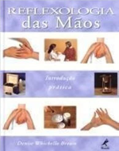 Reflexologia das mãos: Introdução E Prática - Denise Whichello Brown