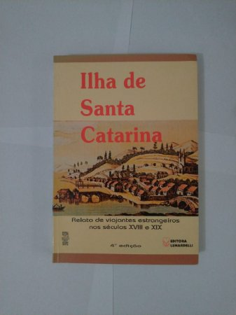 Ilha de Santa Catarina - Relato de Viajantes Estrangeiros nos Séculos XVIII e XIX