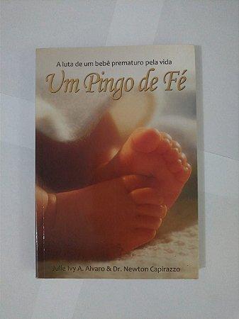 Um Pingo de fé: A Luta de um bebê Prematuro Pela Vida - Julie Ivy A. Alvaro e Dr. Newton Capirazzo