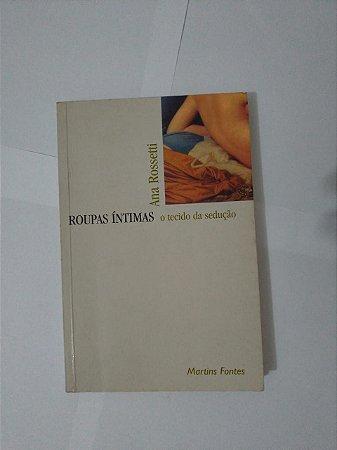 Roupa Íntimas: O Tecido da Sedução - Ana Rossetti