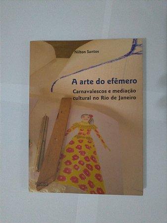 A Arte do Efêmero - Carnavalesco e Mediação Cultural no Rio de Janeiro - Nilton Santos