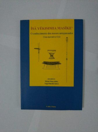 Isâ Yêkisimia Masîke' O Conhecimento dos Nossos Antepassados: Uma Narrativa Oyé - Moisés Maia (Akîto) e Tiago Maia (Ki'Mâro)
