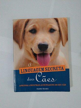 A Linguagem Secreta dos Cães - Heather Dunphy