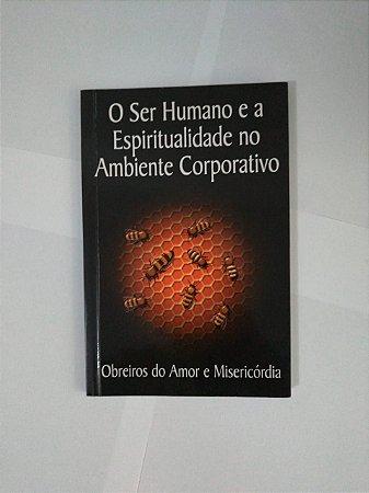 O Ser Humano e a Espiritualidade no Ambiente Corporativo - Obreiros do Amor e Misericórdia