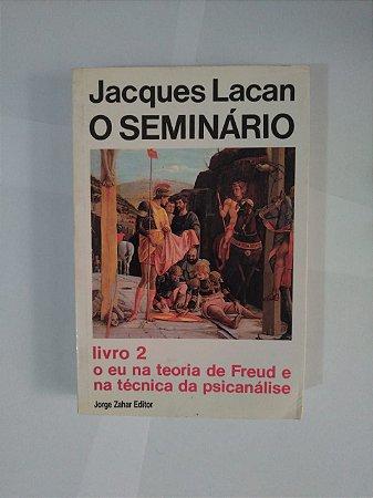 O Seminário Livro 2: O eu na Teoria de Freud e na Técnica da Psicanálise - Jacques Lacan