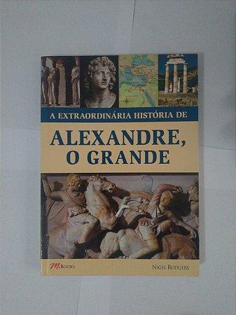 A Extraordinária História de Alexandre, O Grande - Nigel Rodgers