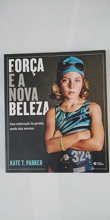 Força é a Nova Beleza - Kate T. Parker