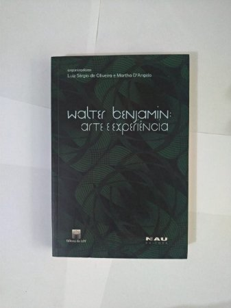 Walter Benjamin: Arte e Experiência - Luiz Sérgio de oliveira e Martha D'Angelo (Organizadores)