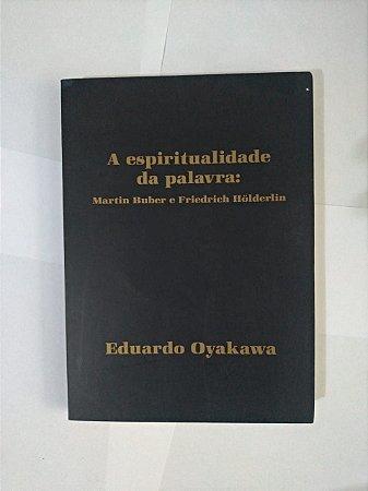 A Espiritualidade da Palavra: Martin Buber e Friedrich Hölderlin - Eduardo Oyakawa