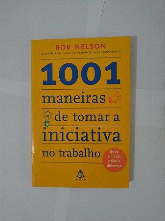 1001 Maneiras de Torna a Iniciativa no trabalho - Bob Nelson
