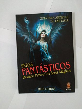 Seres Fantásticos: Desenhe, Pinte E Crie Seres Mágicos - Bob Hobbs
