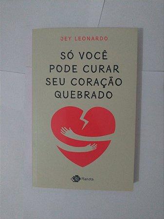 Só Você Pode Curar Seu Coração Quebrado - Jey Leonardo