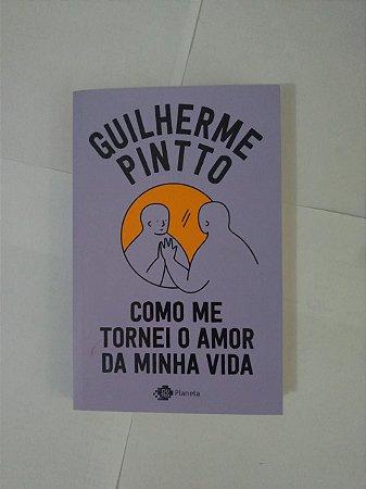 Como Me Tornei o Amor da Minha Vida - Guilherme Pintto