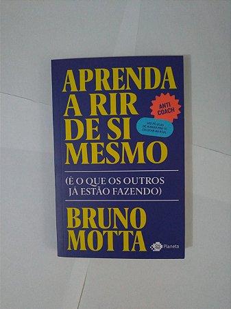 Aprenda a Rir de Si Mesmo - Bruno Motta