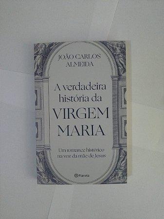A Verdadeira História da Virgem Maria - João Carlos Almeida