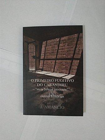 O Primeiro Fugitivo do Carandiru e Outras Histórias - J. Amâncio
