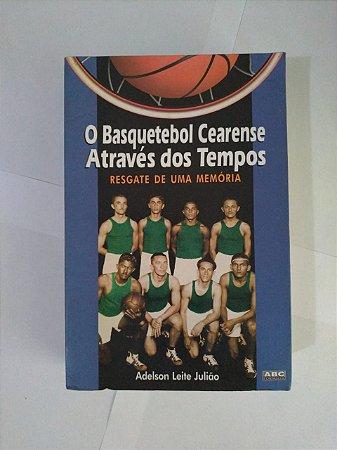 O Basquetebol Cearense Através dos Tempos: Resgate de uma Memória - Adelson Leite Julião