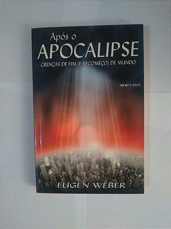 Após o Apocalipse - Crenças de fim (e Recomeço) de Mundo - Eugen Weber