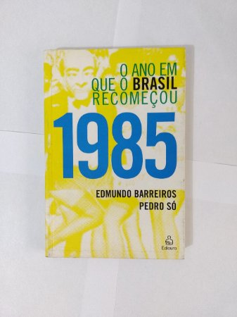 1985 O Ano que o Brasil Recomeçou - Edmundo Barreiros e Pedro Só