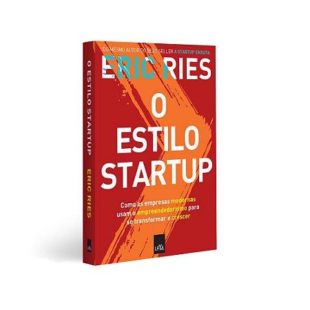O Estilo Startup - Como as empresas modernas usam o empreendedorismo para se transformar e crescer