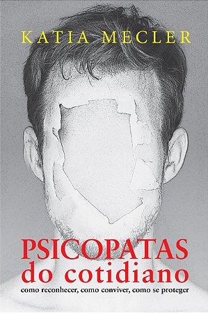 Psicopatas do cotidiano – como reconhecer, como conviver, como se proteger