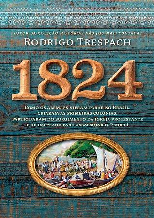 1824 - Como os alemães vieram parar no Brasil, criaram as primeiras colônias, participaram do surgimento da igreja protestante e de um plano para assassinar d. Pedro I