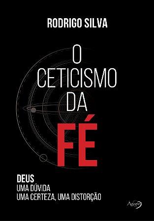 O ceticismo da fé - Deus: uma dúvida, uma certeza, uma distorção