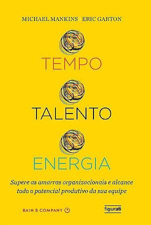 Tempo, talento, energia - Supere as amarras organizacionais e alcance todo o potencial produtivo da sua equipe