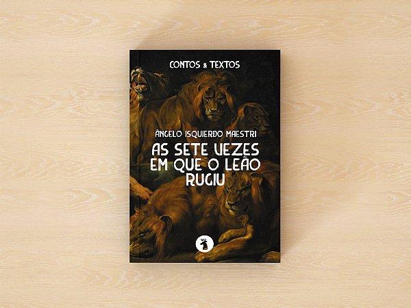 As sete vezes em que o leão rugiu - Ângelo Isquierdo Maestri