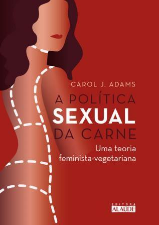 A Política Sexual da Carne - Carol J. Adams