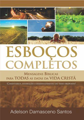 ESBOÇOS COMPLETOS Mensagens bíblicas para todas as datas da vida cristã  -  Adelson Damasceno Santos