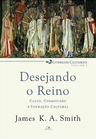 Desejando o reino: culto, cosmovisão e formação cultural - liturgias culturais Vol. 1 -  JAMES K. A. SMITH