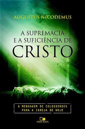A Supremacia e a suficiência de Cristo - AUGUSTUS NICODEMUS LOPES
