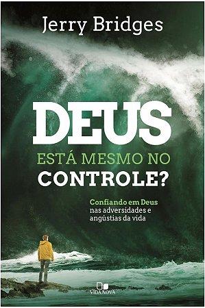 Deus está mesmo no controle? confiando em Deus nas adversidades e angústias da vida - JERRY BRIDGES