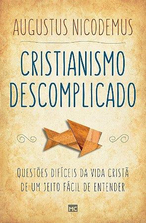 Cristianismo Descomplicado - Questões Difíceis da Vida Cristã de Um Jeito Fácil de Entender | Augustus Nicodemus|