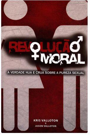 Revolução Moral - A Verdade Nua e Crua Sobre A Pureza Sexual - kris e jason valotton