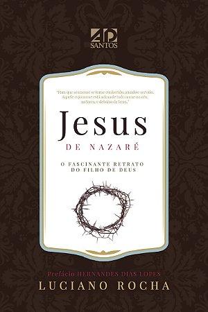 JESUS DE NAZARÉ - O fascinante retrato do Filho de Deus | Luciano Rocha