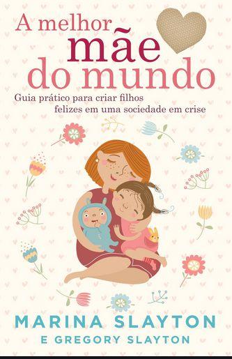 A melhor mãe do mundo: Um guia prático para criar filhos felizes em uma crise