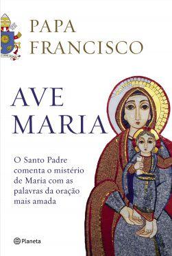 Livro Ave Maria - o Santo Padre comenta o Mistério de Maria com as palavras da oração mais amada